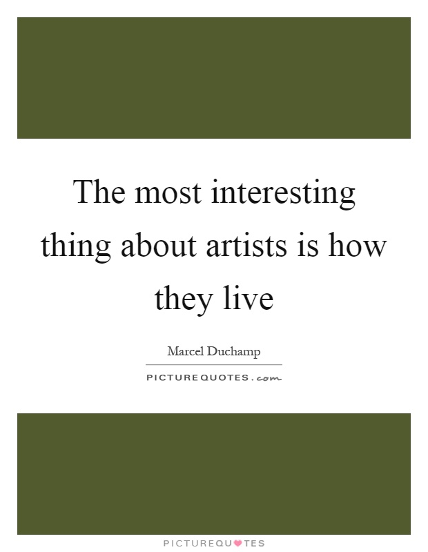 The most interesting thing about artists is how they live Picture Quote #1