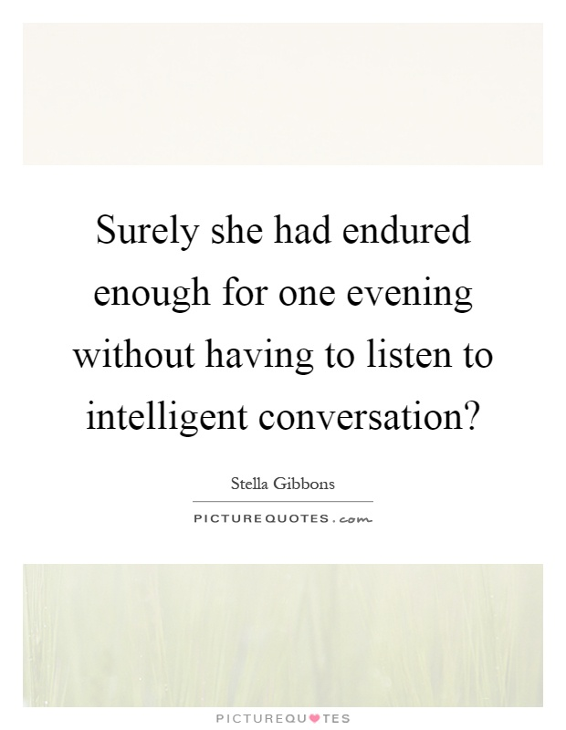 Surely she had endured enough for one evening without having to listen to intelligent conversation? Picture Quote #1