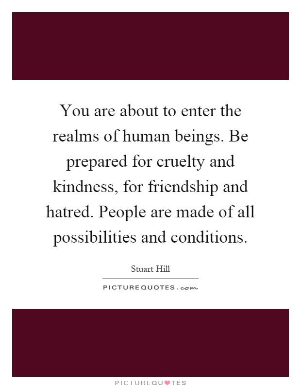 You are about to enter the realms of human beings. Be prepared for cruelty and kindness, for friendship and hatred. People are made of all possibilities and conditions Picture Quote #1