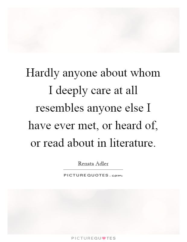 Hardly anyone about whom I deeply care at all resembles anyone else I have ever met, or heard of, or read about in literature Picture Quote #1
