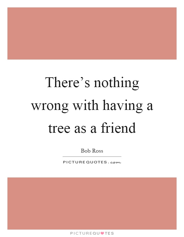 There's nothing wrong with having a tree as a friend Picture Quote #1