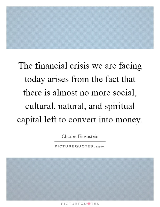 The financial crisis we are facing today arises from the fact that there is almost no more social, cultural, natural, and spiritual capital left to convert into money Picture Quote #1
