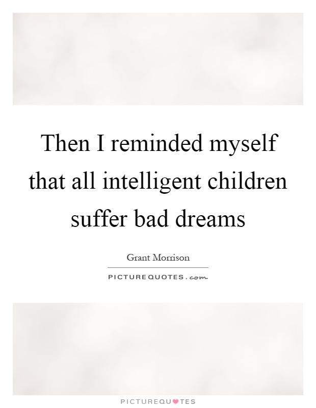 Then I reminded myself that all intelligent children suffer bad dreams Picture Quote #1