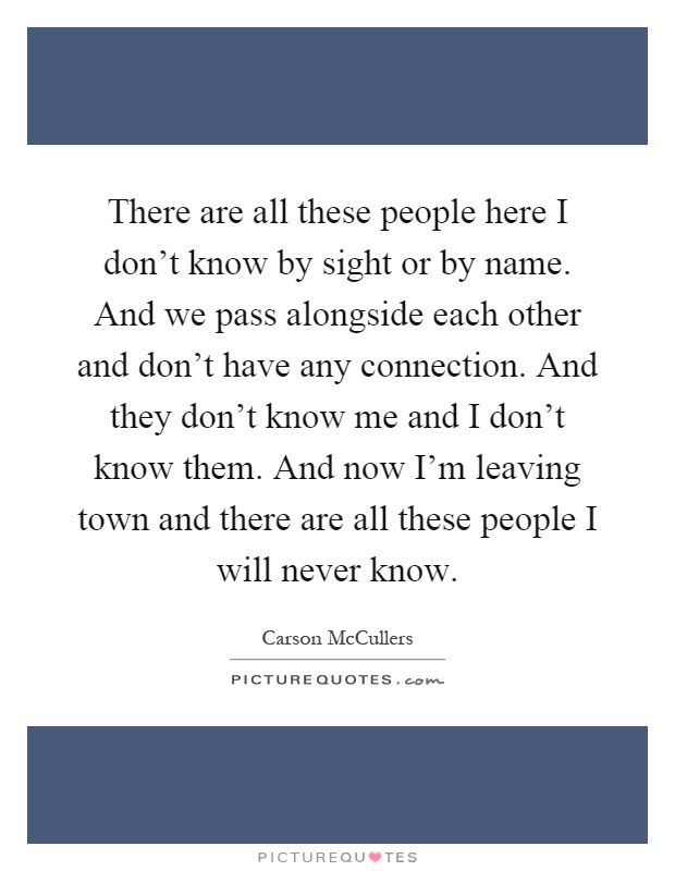 There are all these people here I don't know by sight or by name. And we pass alongside each other and don't have any connection. And they don't know me and I don't know them. And now I'm leaving town and there are all these people I will never know Picture Quote #1
