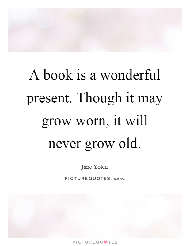A book is a wonderful present. Though it may grow worn, it will never grow old Picture Quote #1