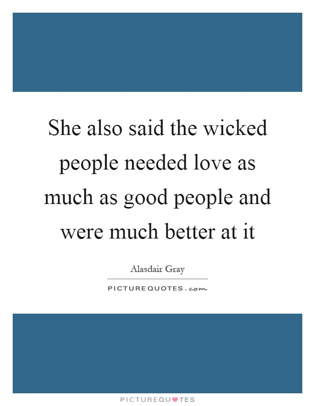 She also said the wicked people needed love as much as good people and were much better at it Picture Quote #1