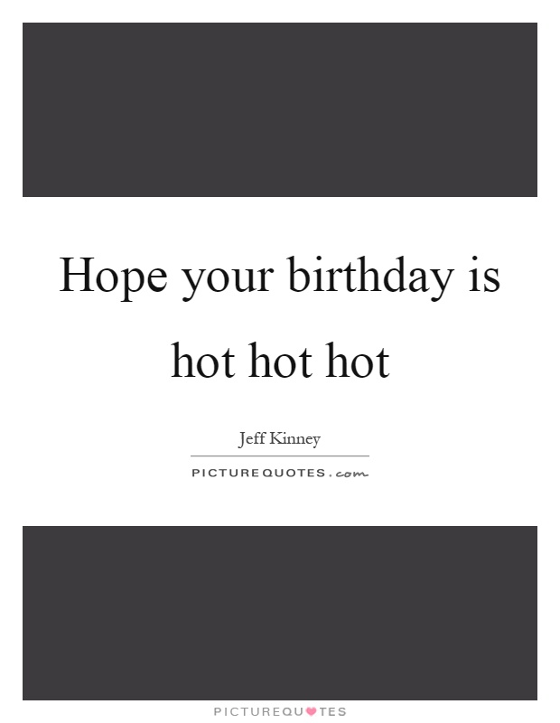 Hope your birthday is hot hot hot Picture Quote #1