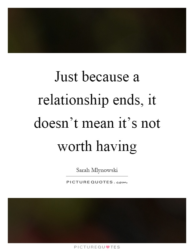 Just because a relationship ends, it doesn't mean it's not worth having Picture Quote #1