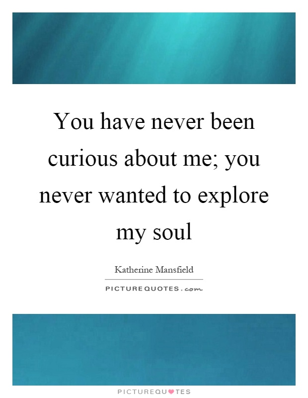 You have never been curious about me; you never wanted to explore my soul Picture Quote #1