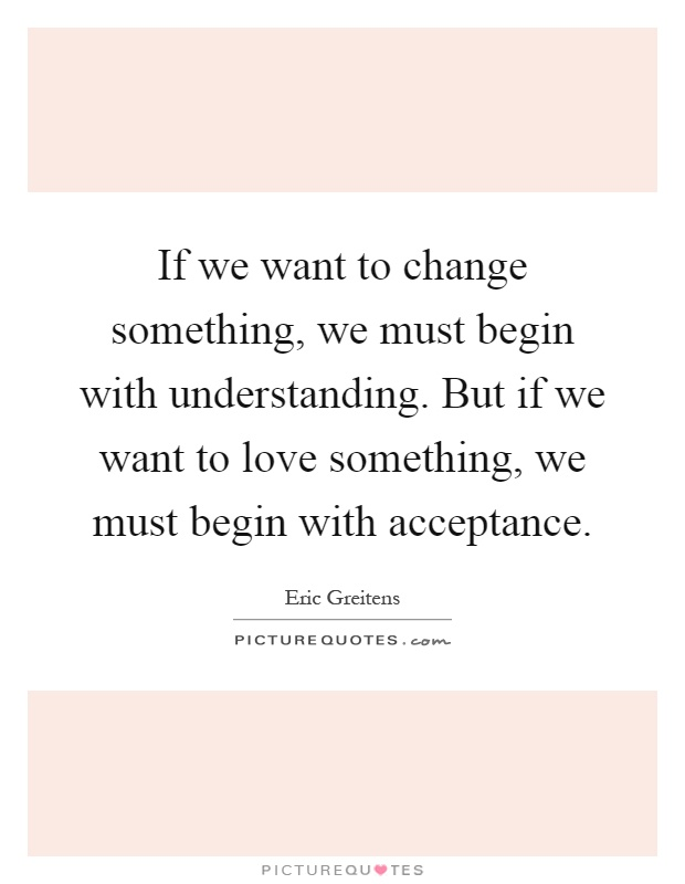 If we want to change something, we must begin with understanding. But if we want to love something, we must begin with acceptance Picture Quote #1