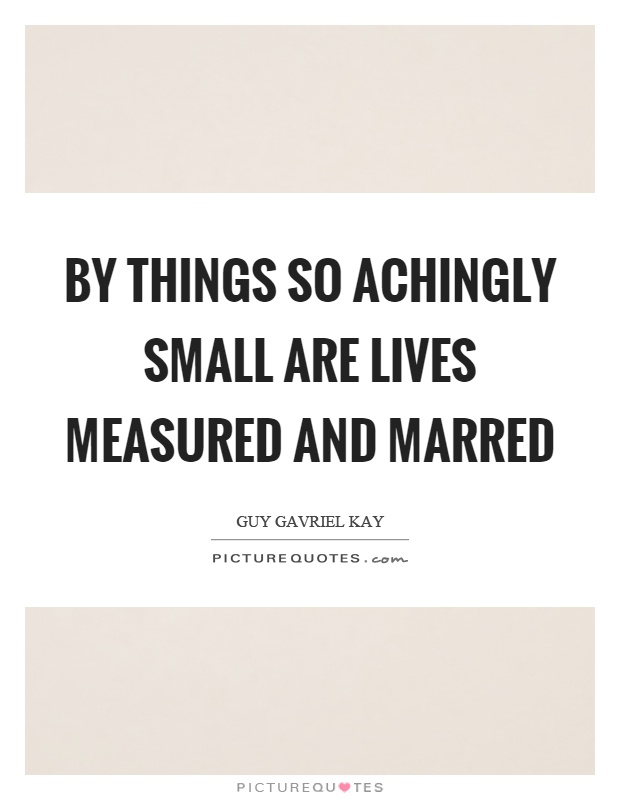 By things so achingly small are lives measured and marred Picture Quote #1