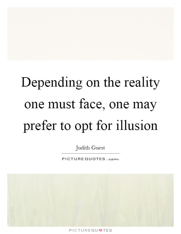 Depending on the reality one must face, one may prefer to opt for illusion Picture Quote #1