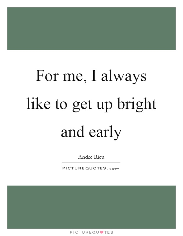 For me, I always like to get up bright and early Picture Quote #1