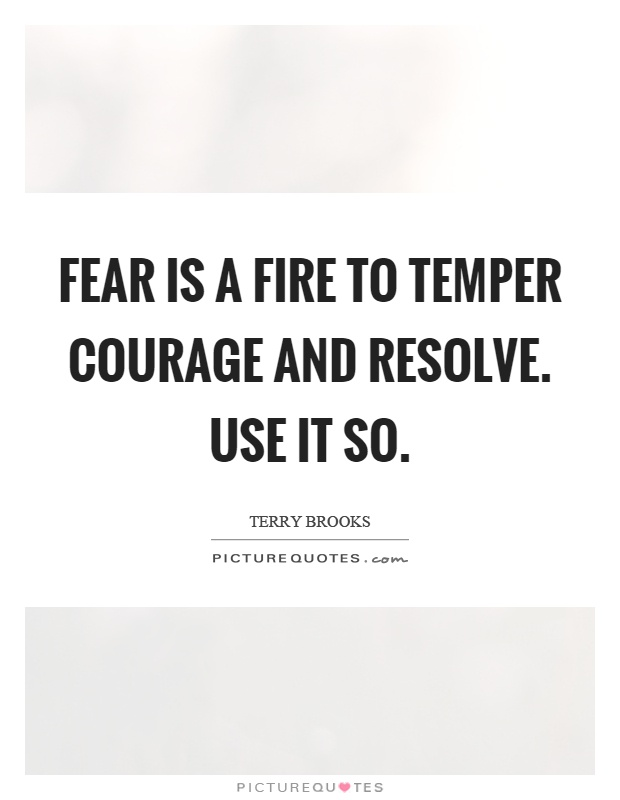 Fear is a fire to temper courage and resolve. Use it so Picture Quote #1