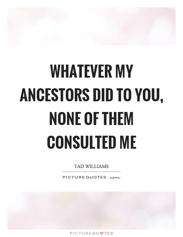 Whatever my ancestors did to you, none of them consulted me Picture Quote #1