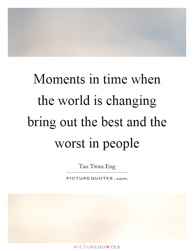 Moments in time when the world is changing bring out the best and the worst in people Picture Quote #1