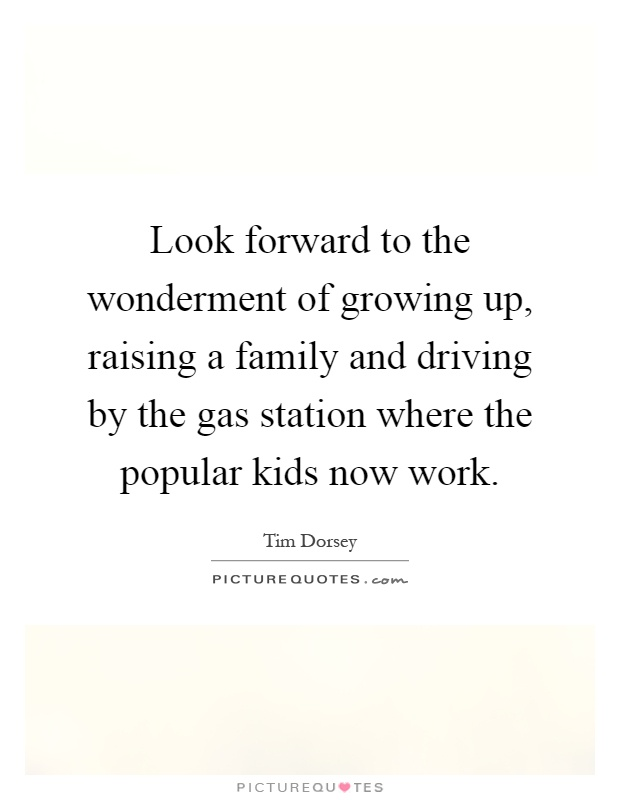 Look forward to the wonderment of growing up, raising a family and driving by the gas station where the popular kids now work Picture Quote #1