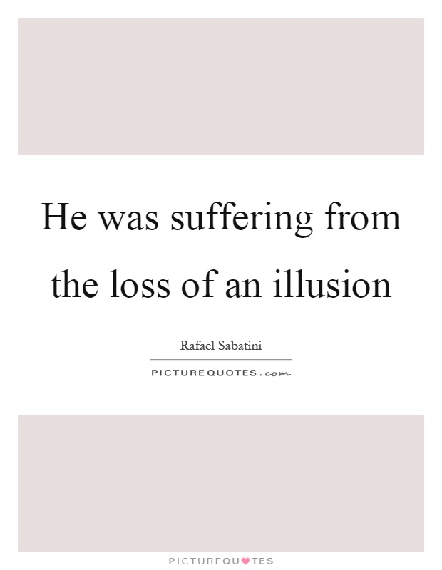 He was suffering from the loss of an illusion Picture Quote #1