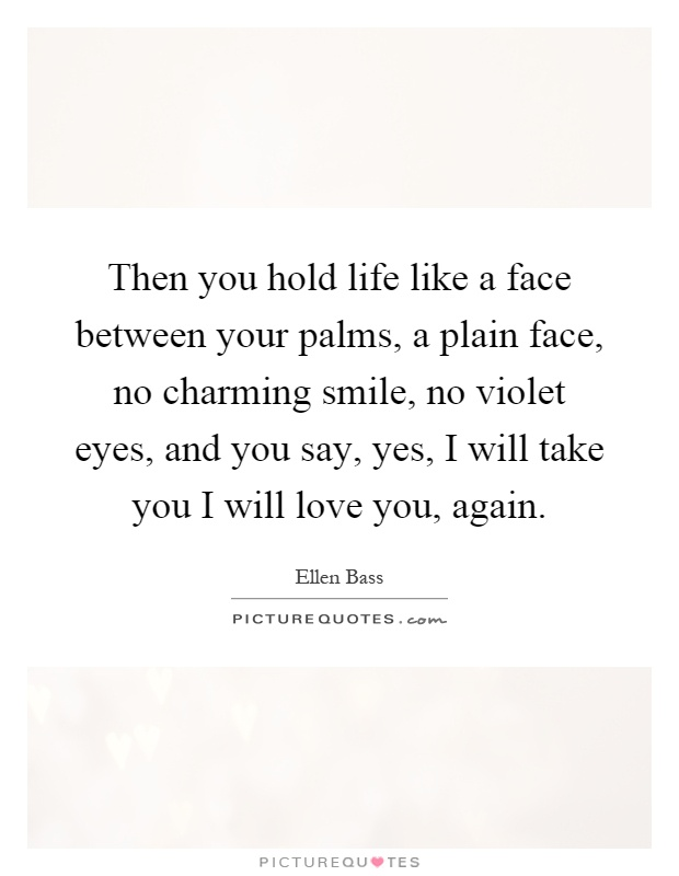 Then you hold life like a face between your palms, a plain face, no charming smile, no violet eyes, and you say, yes, I will take you I will love you, again Picture Quote #1