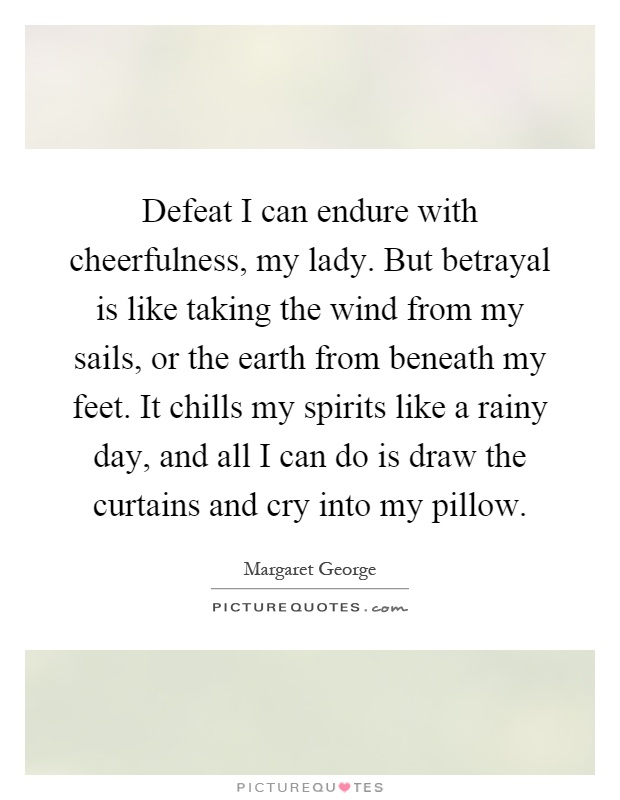 Defeat I can endure with cheerfulness, my lady. But betrayal is like taking the wind from my sails, or the earth from beneath my feet. It chills my spirits like a rainy day, and all I can do is draw the curtains and cry into my pillow Picture Quote #1