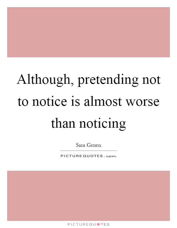 Although, pretending not to notice is almost worse than noticing Picture Quote #1