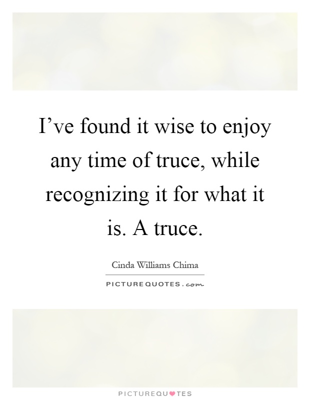 I've found it wise to enjoy any time of truce, while recognizing it for what it is. A truce Picture Quote #1