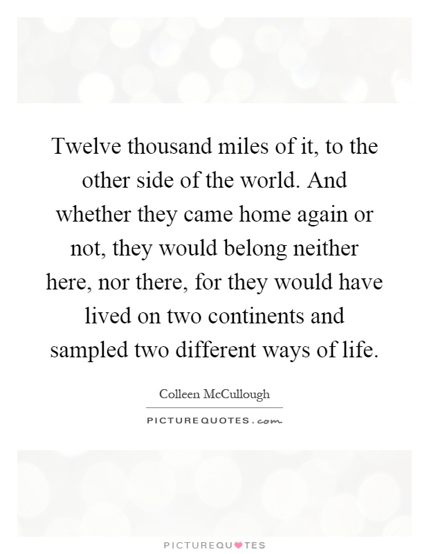 Twelve thousand miles of it, to the other side of the world. And whether they came home again or not, they would belong neither here, nor there, for they would have lived on two continents and sampled two different ways of life Picture Quote #1