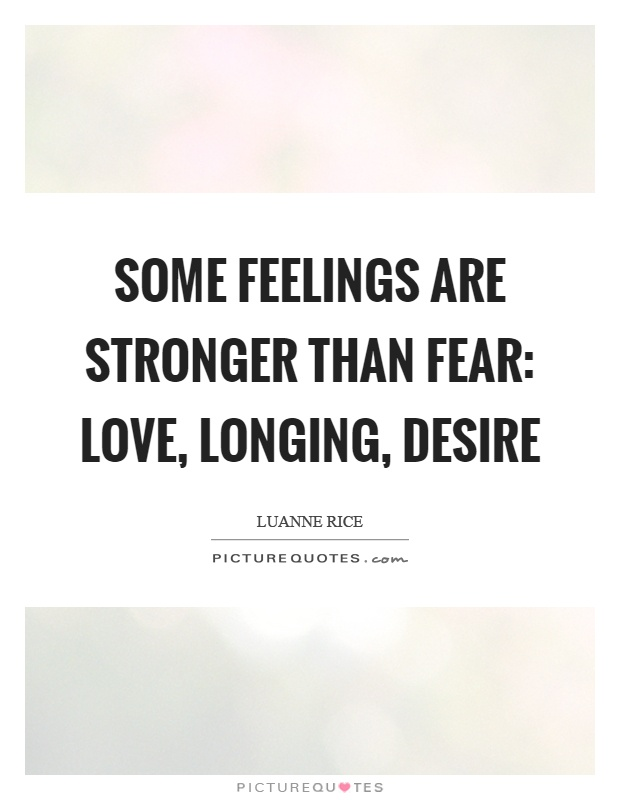 Some feelings are stronger than fear: love, longing, desire Picture Quote #1