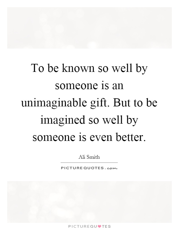 To be known so well by someone is an unimaginable gift. But to be imagined so well by someone is even better Picture Quote #1