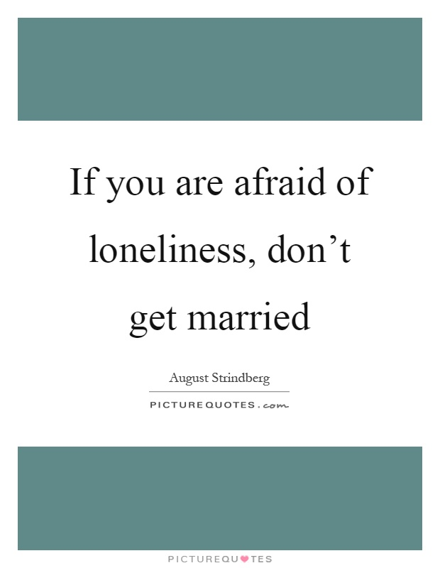 If you are afraid of loneliness, don't get married Picture Quote #1