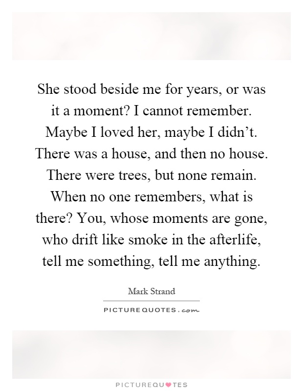 She Stood Beside Me For Years, Or Was It A Moment? I Cannot Remember. Maybe  I Loved Her, Maybe I Didnu0027t. There Was A House, And Then No House.