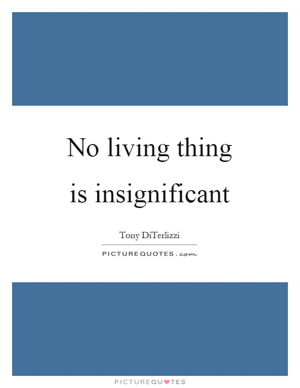 No living thing is insignificant Picture Quote #1