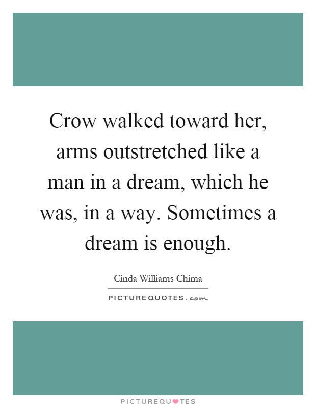 Crow walked toward her, arms outstretched like a man in a dream, which he was, in a way. Sometimes a dream is enough Picture Quote #1