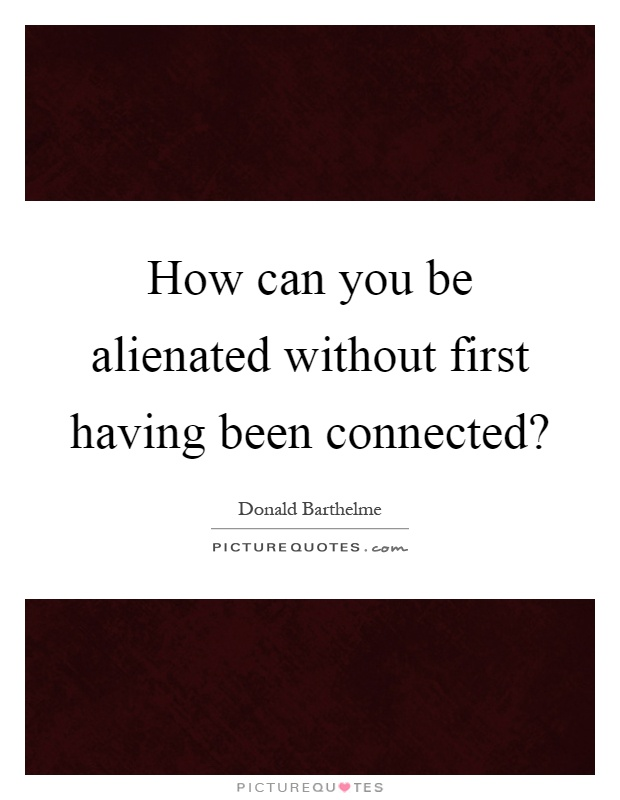 How can you be alienated without first having been connected? Picture Quote #1