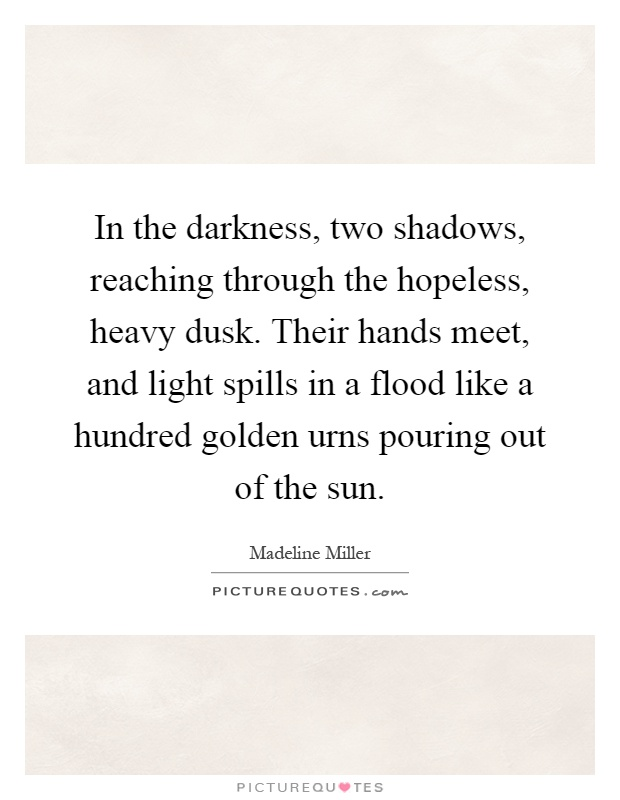 In the darkness, two shadows, reaching through the hopeless, heavy dusk. Their hands meet, and light spills in a flood like a hundred golden urns pouring out of the sun Picture Quote #1