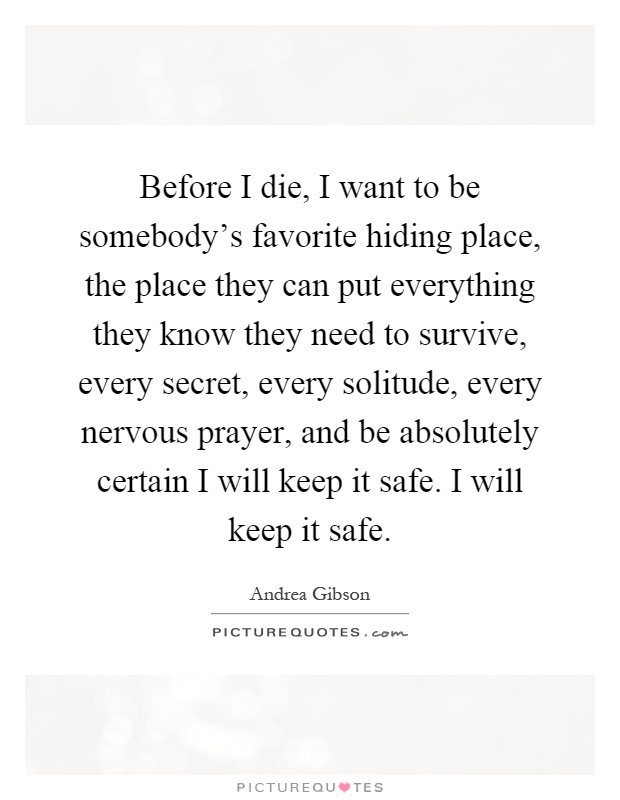 Before I die, I want to be somebody's favorite hiding place, the place they can put everything they know they need to survive, every secret, every solitude, every nervous prayer, and be absolutely certain I will keep it safe. I will keep it safe Picture Quote #1