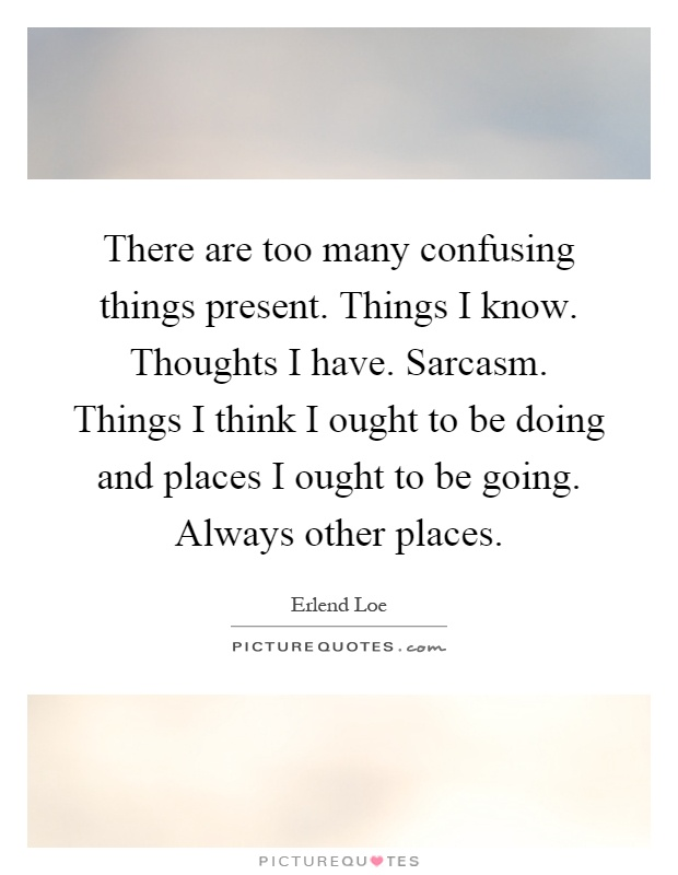 There are too many confusing things present. Things I know. Thoughts I have. Sarcasm. Things I think I ought to be doing and places I ought to be going. Always other places Picture Quote #1