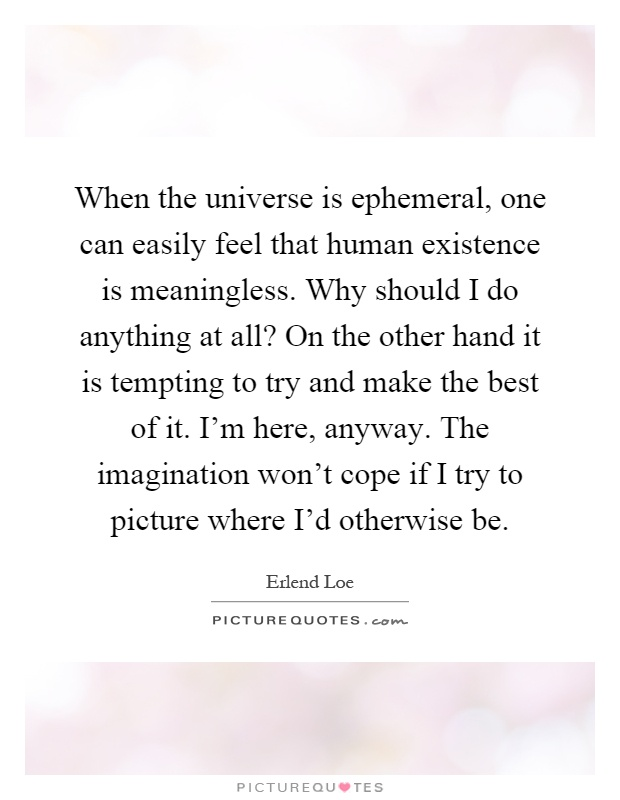 When the universe is ephemeral, one can easily feel that human existence is meaningless. Why should I do anything at all? On the other hand it is tempting to try and make the best of it. I'm here, anyway. The imagination won't cope if I try to picture where I'd otherwise be Picture Quote #1