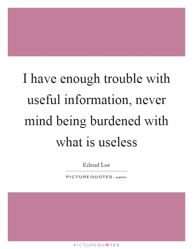 I have enough trouble with useful information, never mind being burdened with what is useless Picture Quote #1