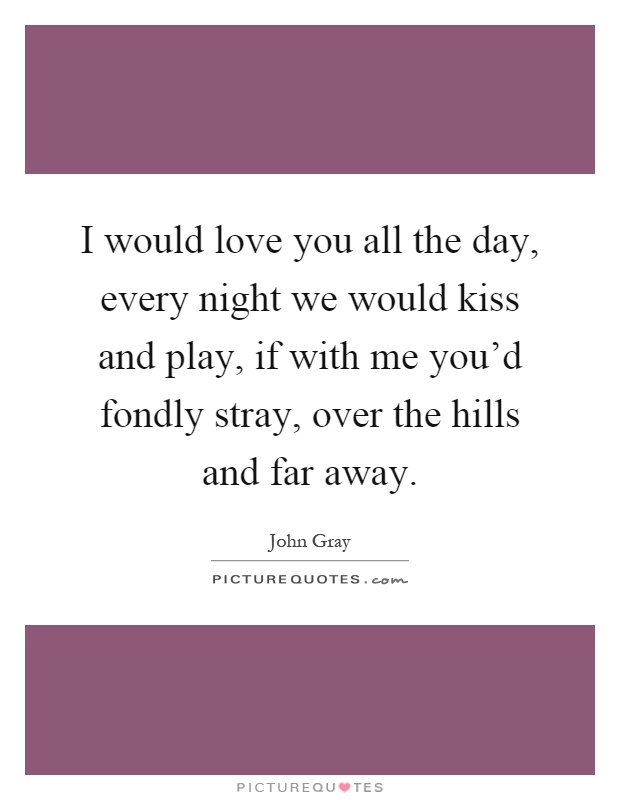I would love you all the day, every night we would kiss and play, if with me you'd fondly stray, over the hills and far away Picture Quote #1