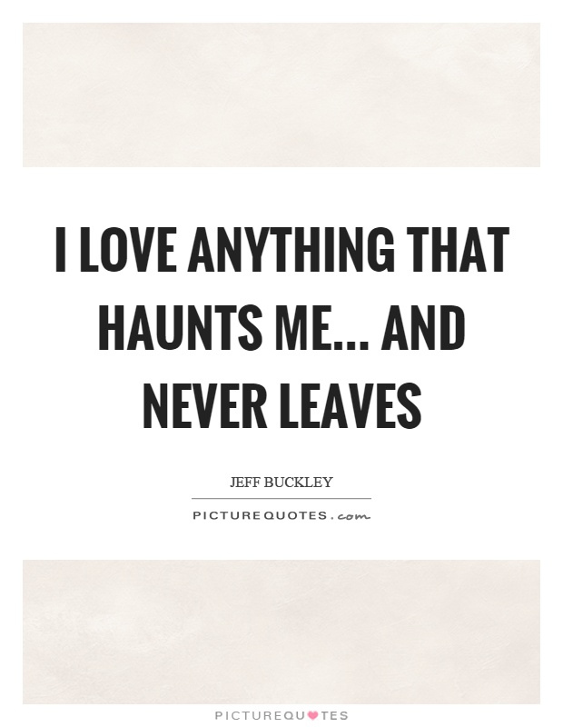 I love anything that haunts me... and never leaves Picture Quote #1