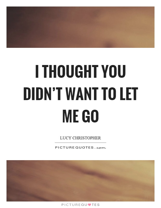 I thought you didn't want to let me go Picture Quote #1