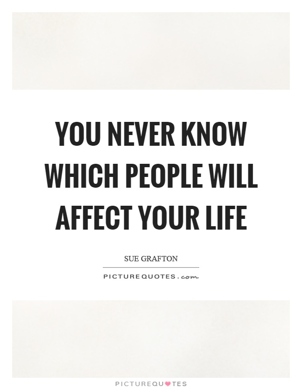 You never know which people will affect your life Picture Quote #1