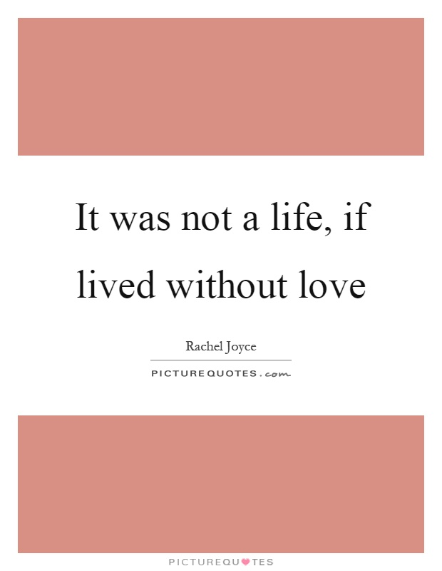 It was not a life, if lived without love Picture Quote #1