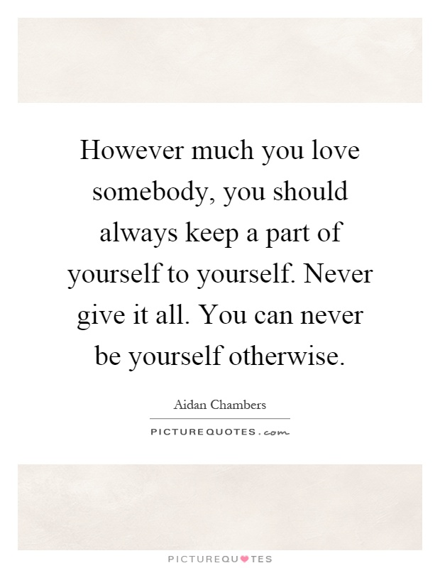 However Much You Love Somebody, You Should Always Keep A Part Of Yourself  To Yourself. Never Give It All. You Can Never Be Yourself Otherwise