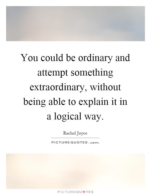 You could be ordinary and attempt something extraordinary, without being able to explain it in a logical way Picture Quote #1