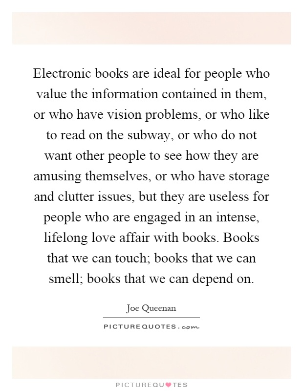 Electronic books are ideal for people who value the information contained in them, or who have vision problems, or who like to read on the subway, or who do not want other people to see how they are amusing themselves, or who have storage and clutter issues, but they are useless for people who are engaged in an intense, lifelong love affair with books. Books that we can touch; books that we can smell; books that we can depend on Picture Quote #1