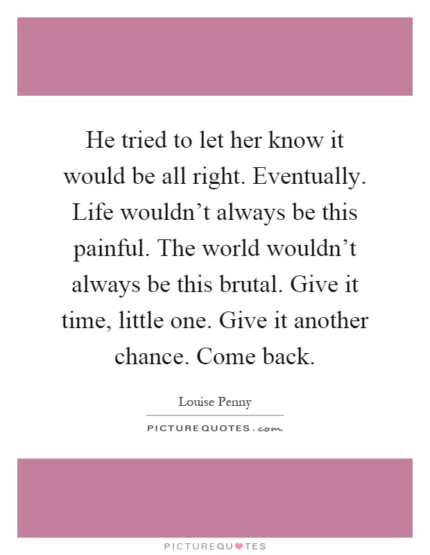 He tried to let her know it would be all right. Eventually. Life wouldn't always be this painful. The world wouldn't always be this brutal. Give it time, little one. Give it another chance. Come back Picture Quote #1