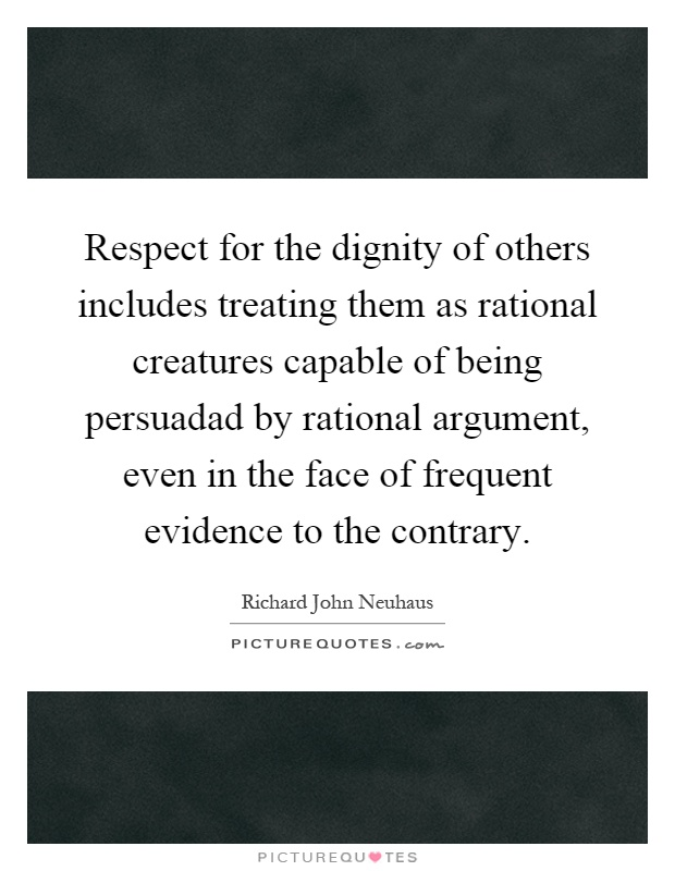 Respect for the dignity of others includes treating them as rational creatures capable of being persuadad by rational argument, even in the face of frequent evidence to the contrary Picture Quote #1