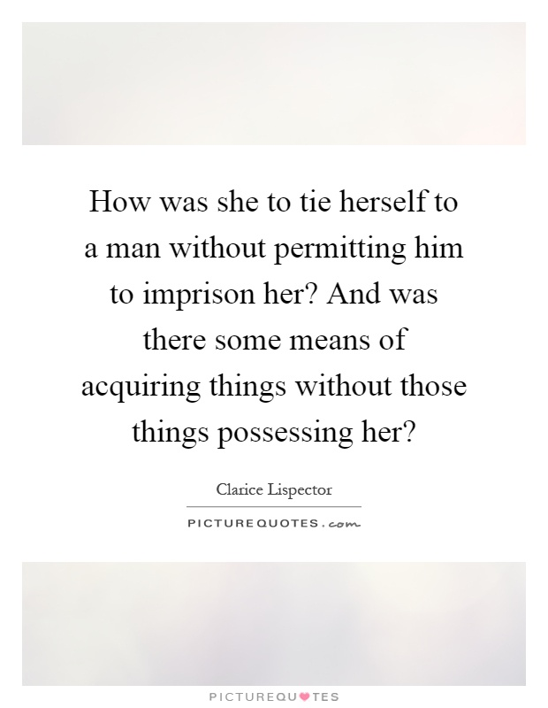 How was she to tie herself to a man without permitting him to imprison her? And was there some means of acquiring things without those things possessing her? Picture Quote #1